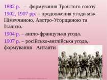 1882 р. – формування Троїстого союзу 1902, 1907 рр. – продовження угоди між Н...