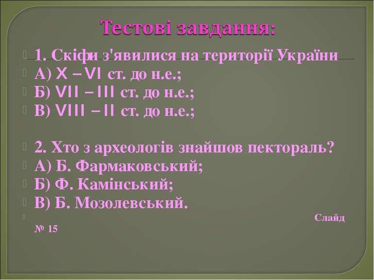 1. Скіфи з'явилися на території України А) X – VI ст. до н.е.; Б) VII – III с...