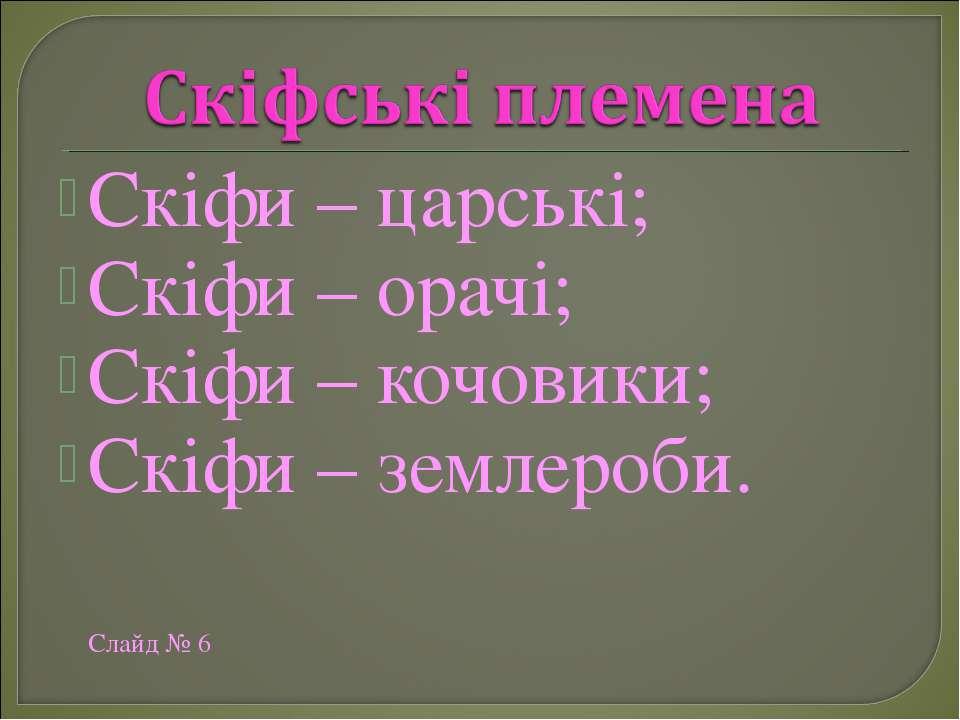 Скіфи – царські; Скіфи – орачі; Скіфи – кочовики; Скіфи – землероби. Слайд № 6