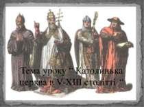 """Тема уроку """" Католицька церква в V-XIII столітті. """""""