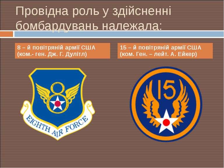Провідна роль у здійсненні бомбардувань належала: 8 – й повітряній армії США ...