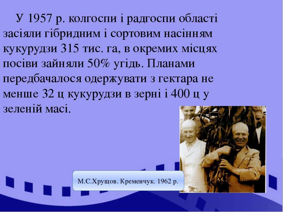 У 1957 р. колгоспи і радгоспи області засіяли гібридним і сортовим насінням к...
