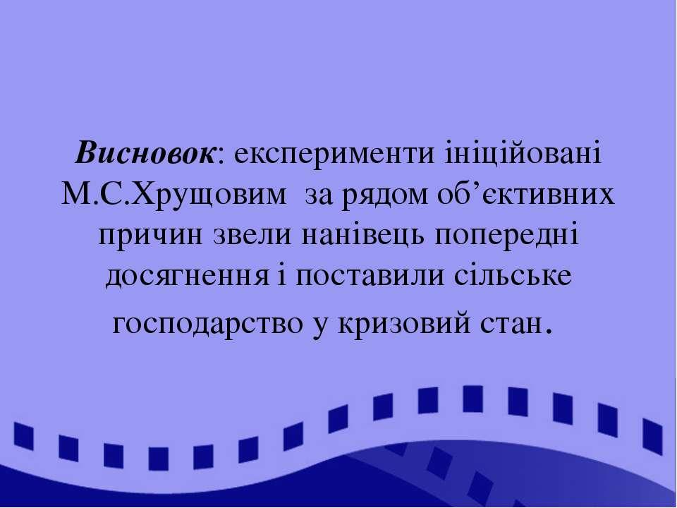 Висновок: експерименти ініційовані М.С.Хрущовим за рядом об'єктивних причин з...