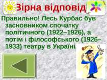 Вірна відповідь Правильно! Лесь Курбас був засновником спочатку політичного (...