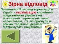 Вірна відповідь Правильно! Різновид коренізації в Україні - українізацію спри...