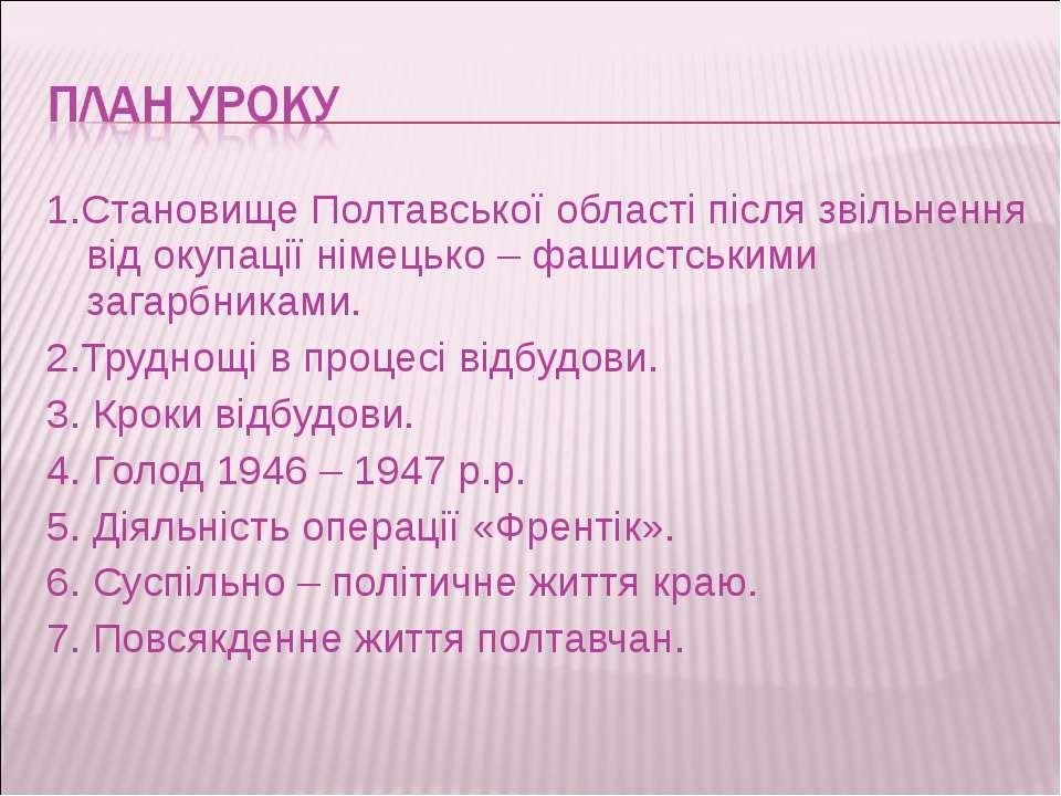 1.Становище Полтавської області після звільнення від окупації німецько – фаши...
