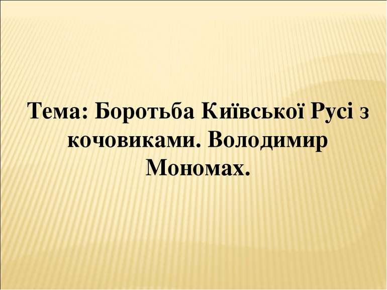 Тема: Боротьба Київської Русі з кочовиками. Володимир Мономах.