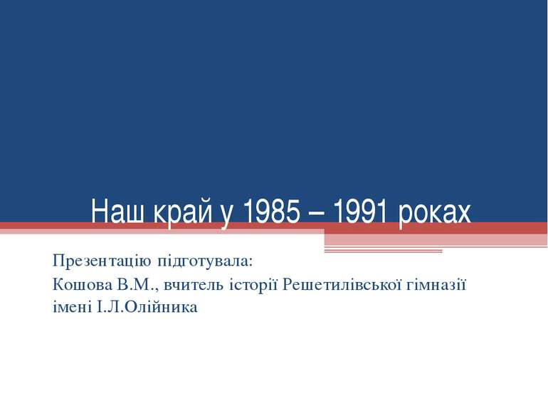 Наш край у 1985 – 1991 роках Презентацію підготувала: Кошова В.М., вчитель іс...