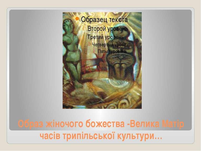 Образ жіночого божества -Велика Матір часів трипільської культури…
