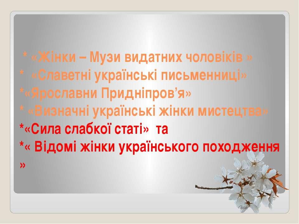 * «Жінки – Музи видатних чоловіків » * «Славетні українські письменниці» *«Яр...