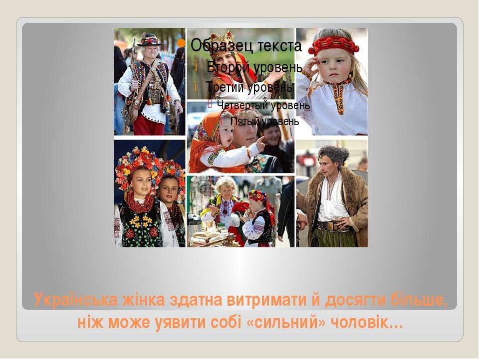 Українська жінка здатна витримати й досягти більше, ніж може уявити собі «сил...