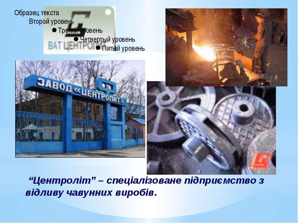 """""""Центроліт"""" – спеціалізоване підприємство з відливу чавунних виробів."""