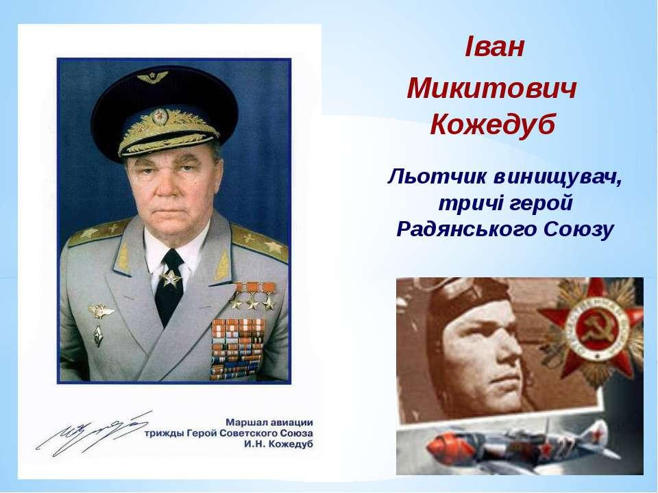 Іван Микитович Кожедуб Льотчик винищувач, тричі герой Радянського Союзу