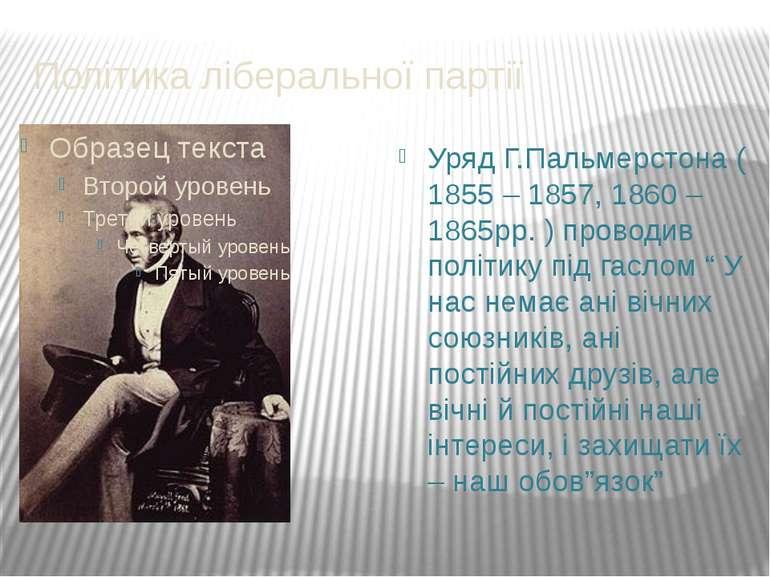 Політика ліберальної партії Уряд Г.Пальмерстона ( 1855 – 1857, 1860 – 1865рр....