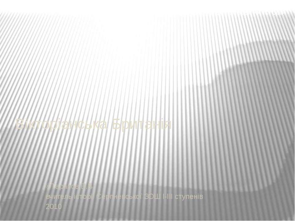 Вікторіанська Британія ©Тарасов В.В. вчитель історії Серпневської ЗОШ І-ІІІ с...
