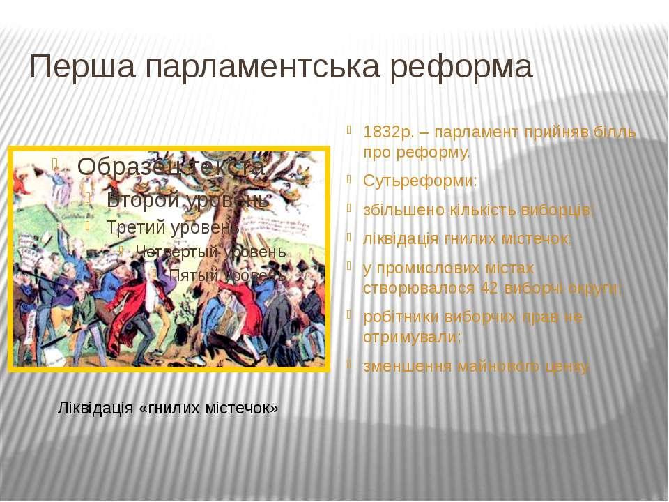 Перша парламентська реформа 1832р. – парламент прийняв білль про реформу. Сут...