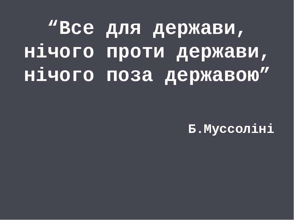 """""""Все для держави, нічого проти держави, нічого поза державою"""" Б.Муссоліні"""