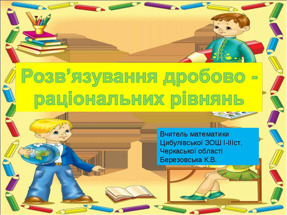 Вчитель математики Цибулівської ЗОШ І-ІІІст. Черкаської області Березовська К.В.