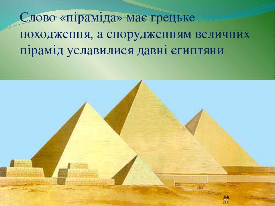 Слово «піраміда» має грецьке походження, а спорудженням величних пірамід усла...