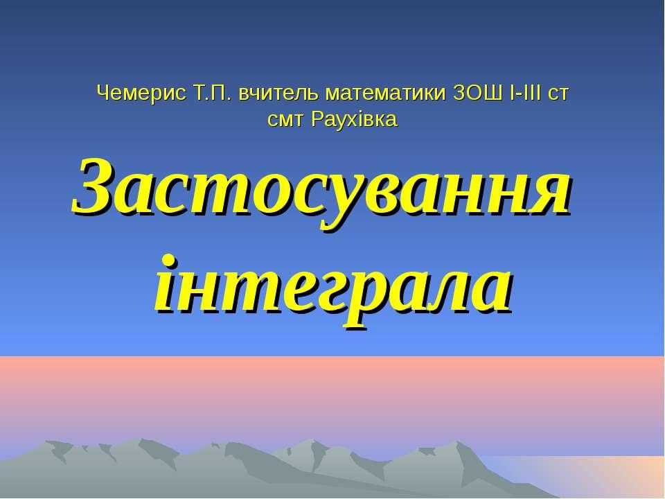 Чемерис Т.П. вчитель математики ЗОШ І-ІІІ ст смт Раухівка Застосування інтеграла