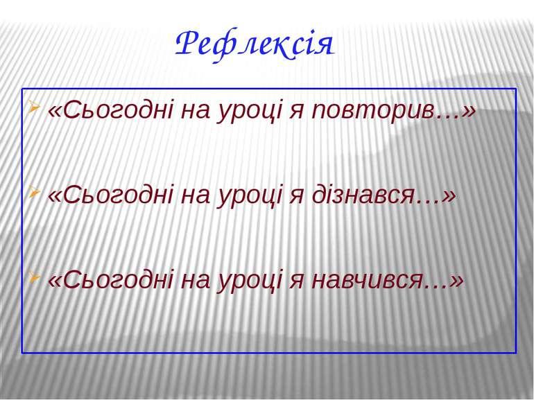 Рефлексія «Сьогодні на уроці я повторив…» «Сьогодні на уроці я дізнався…» «Сь...