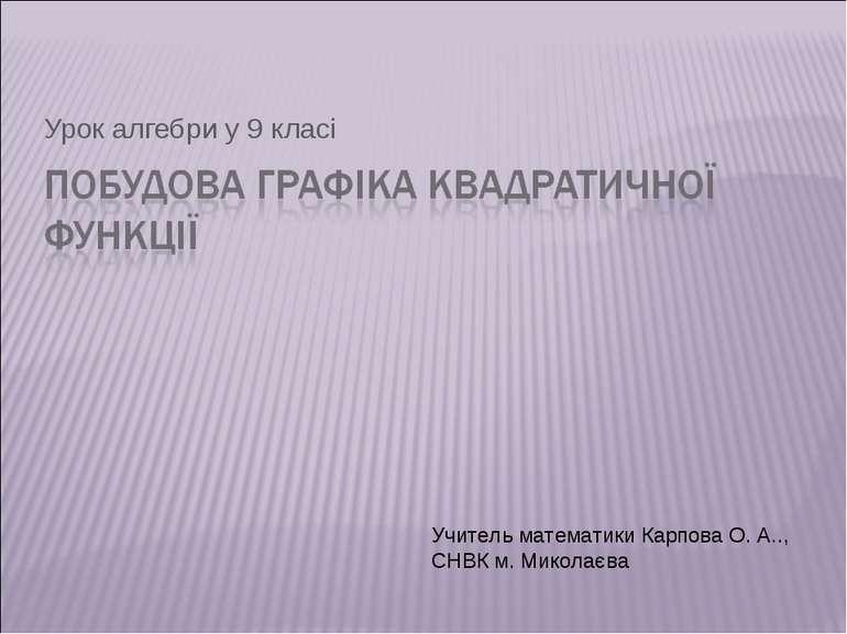 Урок алгебри у 9 класі Учитель математики Карпова О. А.., СНВК м. Миколаєва