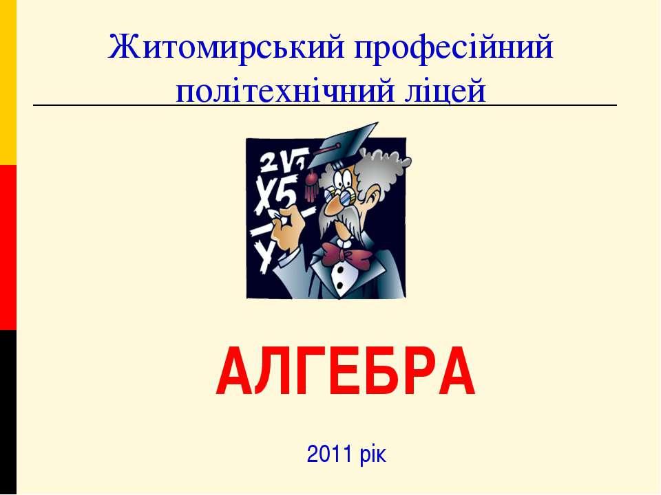Житомирський професійний політехнічний ліцей 2011 рік АЛГЕБРА