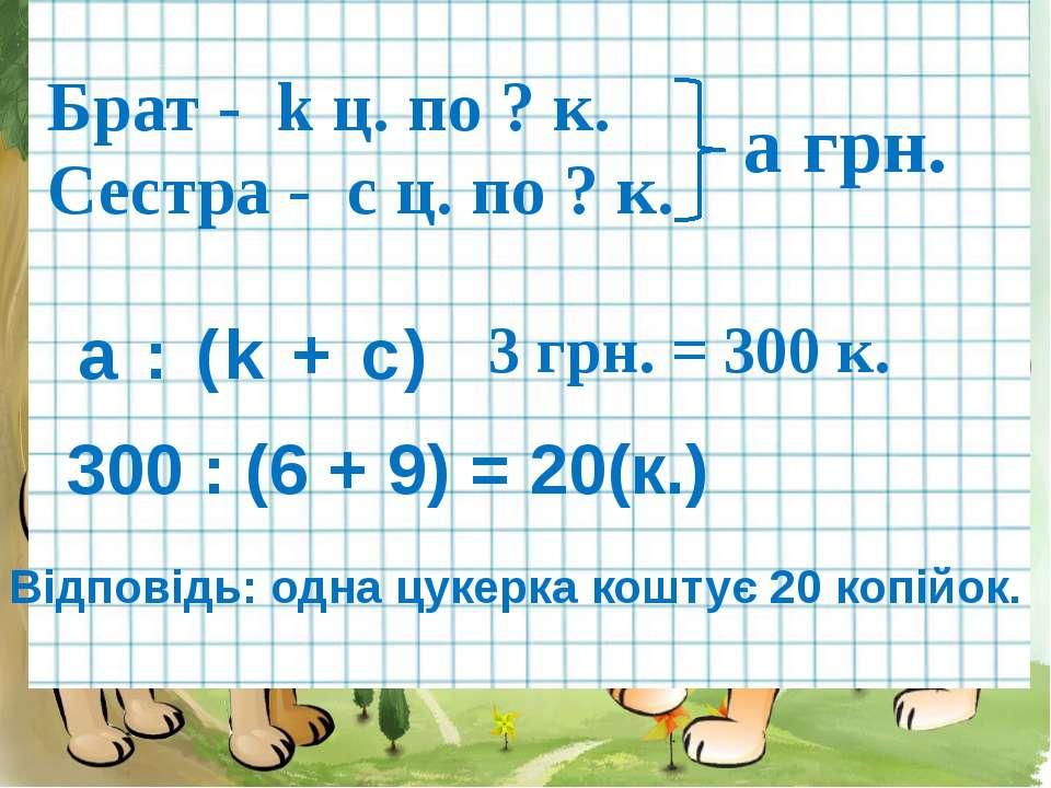 Брат - k ц. по ? к. Сестра - c ц. по ? к. а грн. а : (k + c) 300 : (6 + 9) = ...