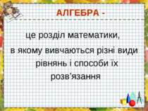 АЛГЕБРА - це розділ математики, в якому вивчаються різні види рівнянь і спосо...