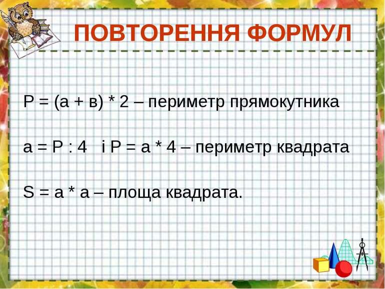 ПОВТОРЕННЯ ФОРМУЛ Р = (а + в) * 2 – периметр прямокутника а = Р : 4 і Р = а *...