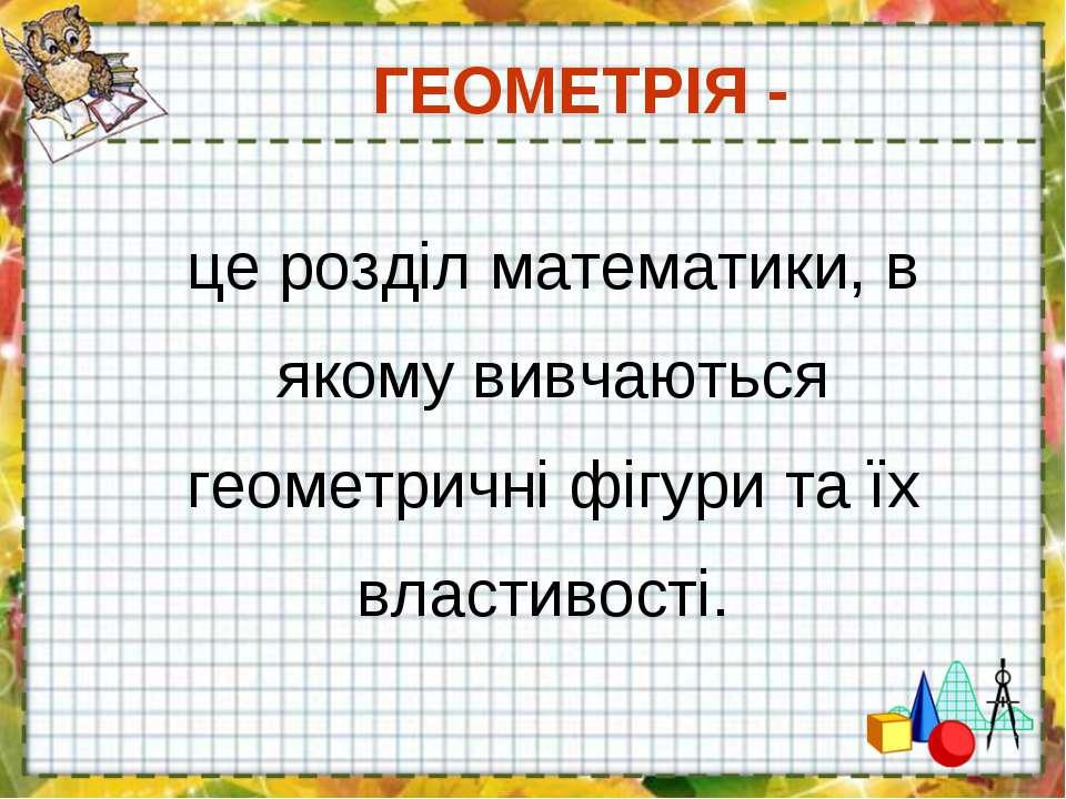 ГЕОМЕТРІЯ - це розділ математики, в якому вивчаються геометричні фігури та їх...