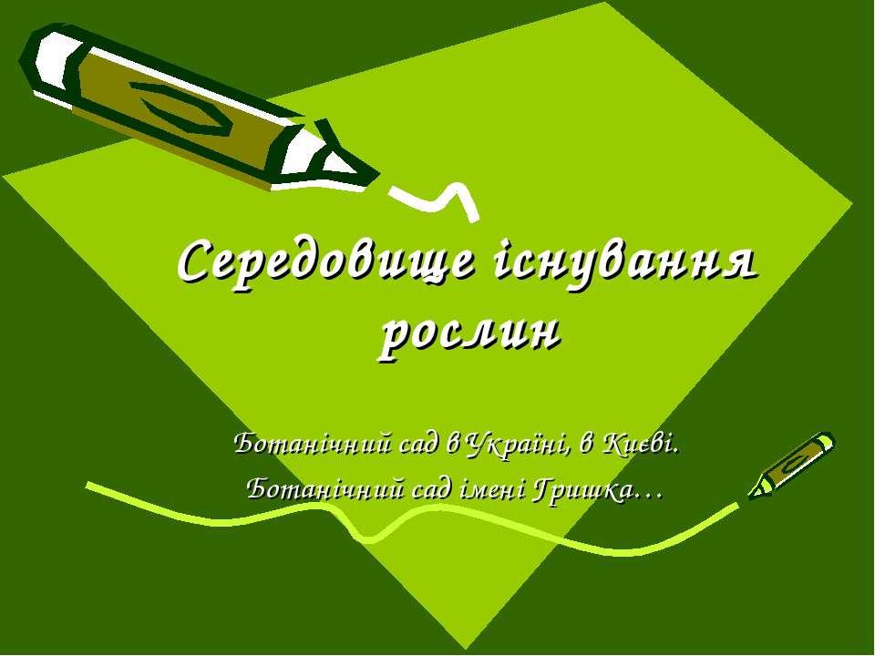 Середовище існування рослин Ботанічний сад в Україні, в Києві. Ботанічний сад...