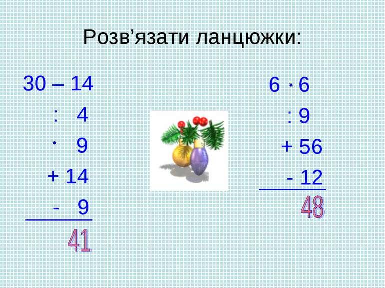 Розв'язати ланцюжки: 30 – 14 : 4 9 + 14 - 9 6 6 : 9 + 56 - 12