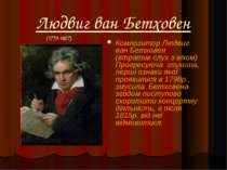 Людвиг ван Бетховен Композитор Людвиг ван Бетховен (втратив слух з віком) Про...