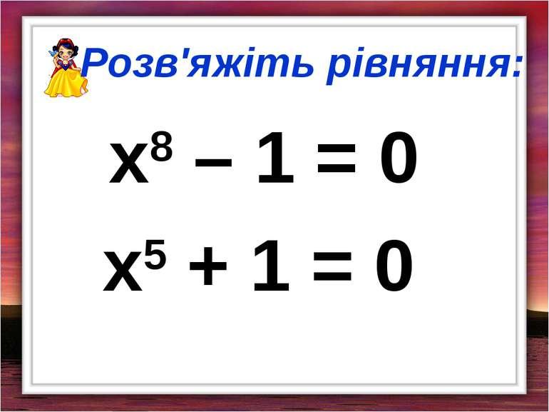 Розв'яжіть рівняння: x8 – 1 = 0 x5 + 1 = 0