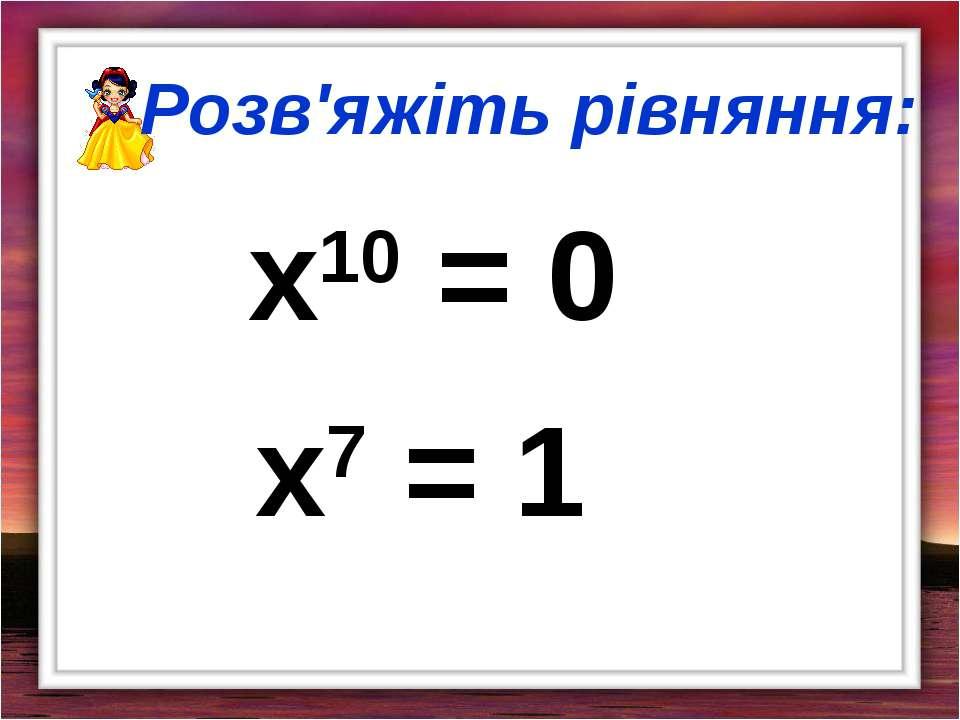Розв'яжіть рівняння: х10 = 0 х7 = 1