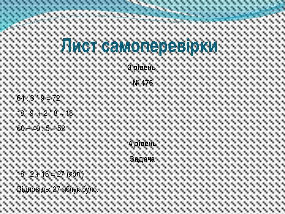 Лист самоперевірки 3 рівень № 476 64 : 8 * 9 = 72 18 : 9 + 2 * 8 = 18 60 – 40...