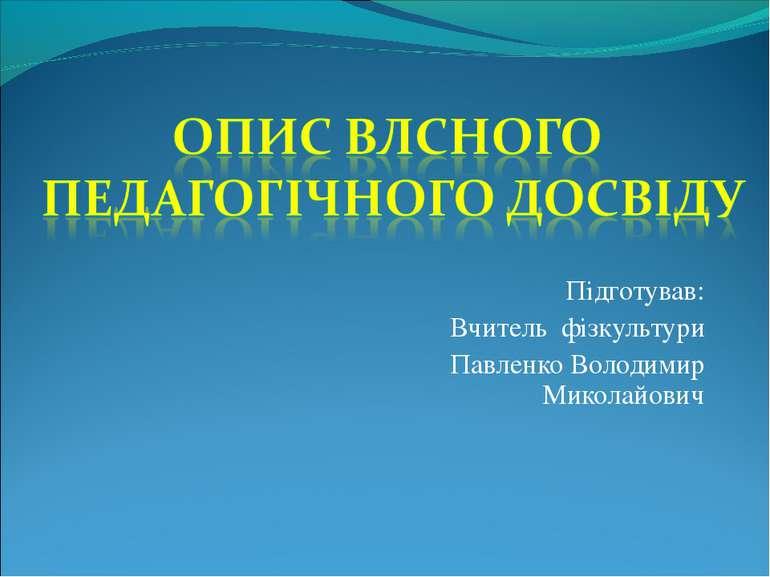 Підготував: Вчитель фізкультури Павленко Володимир Миколайович