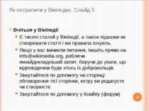 Як потрапити у Вікіпедію. Слайд 5 Вчіться у Bікіпeдіі Є тисячі статей у Вікіп...