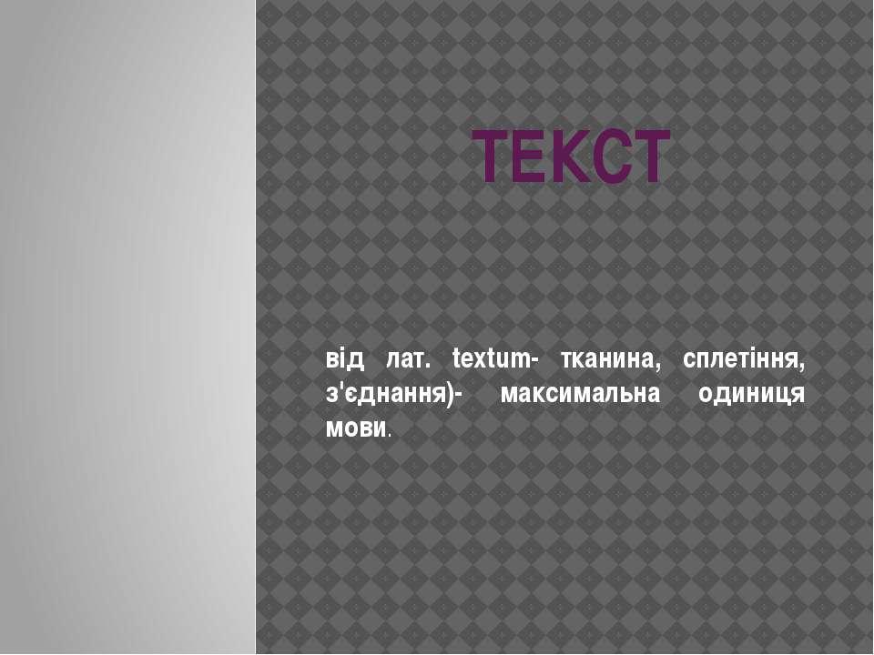 ТЕКСТ від лат. textum- тканина, сплетіння, з'єднання)- максимальна одиниця мови.