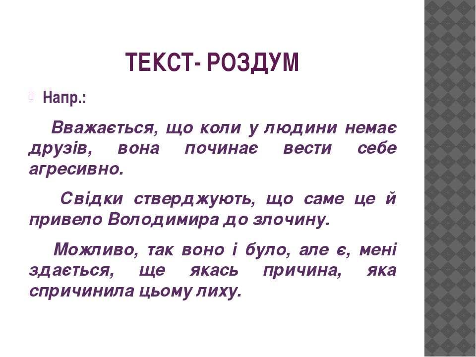 ТЕКСТ- РОЗДУМ Напр.: Вважається, що коли у людини немає друзів, вона починає ...