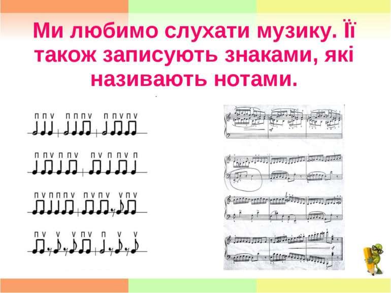 Ми любимо слухати музику. Її також записують знаками, які називають нотами.