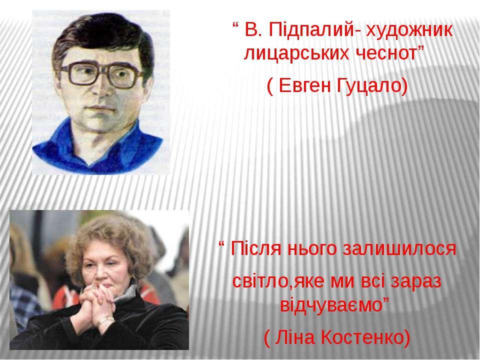 """"""" В. Підпалий- художник лицарських чеснот"""" ( Евген Гуцало) """" Після нього зали..."""