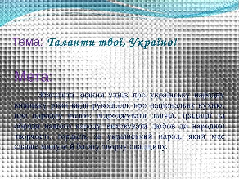 Тема: Таланти твої, Україно! Мета: Збагатити знання учнів про українську наро...