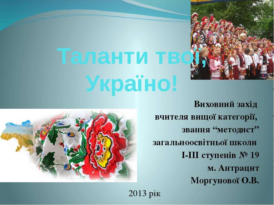 """Таланти твої, Україно! Виховний захід вчителя вищої категорії, звання """"методи..."""