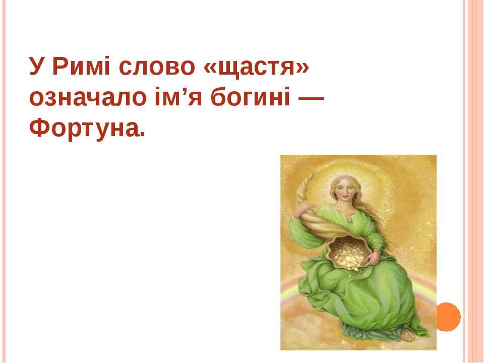 У Римі слово «щастя» означало ім'я богині — Фортуна.