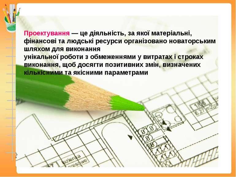 Проектування — це діяльність, за якої матеріальні, фінансові та людські ресур...