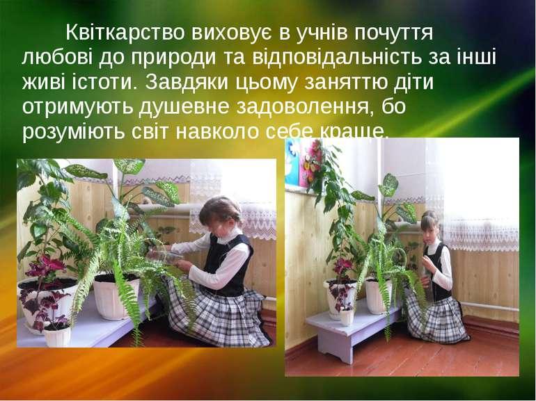 Квіткарство виховує в учнів почуття любові до природи та відповідальність за ...