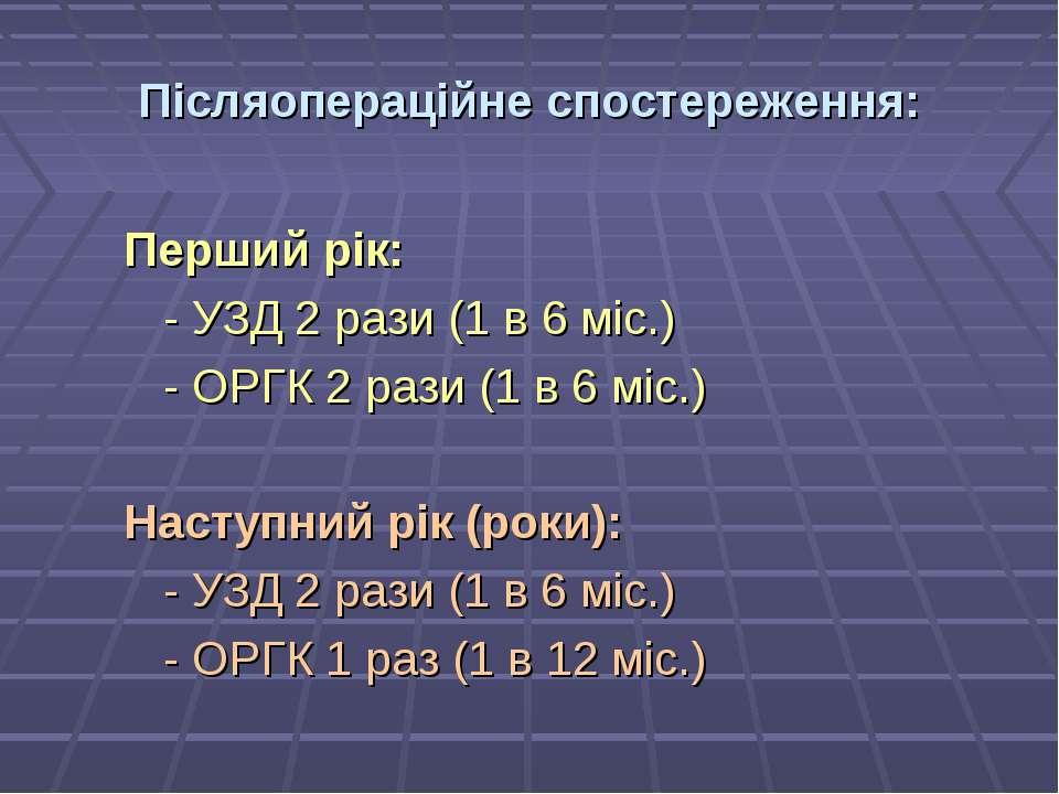 Післяопераційне спостереження: Перший рік: - УЗД 2 рази (1 в 6 міс.) - ОРГК 2...
