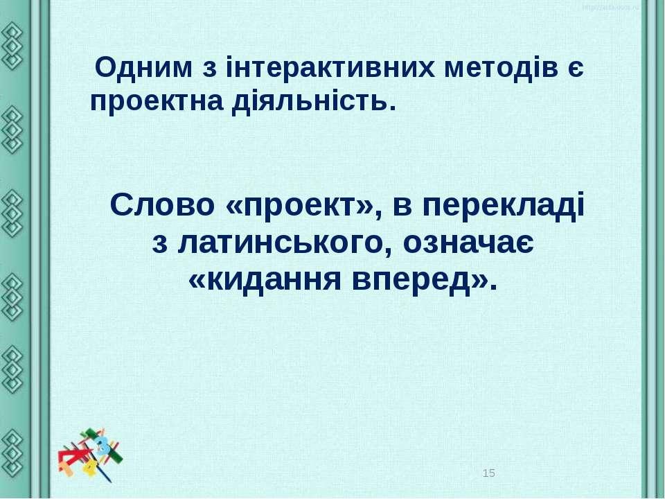 * Одним з інтерактивних методів є проектна діяльність. Слово «проект», в пере...